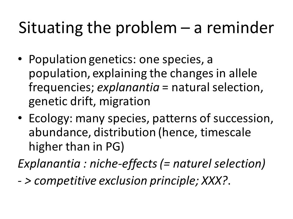 Situating the problem – a reminder Population genetics: one species, a population, explaining the changes in allele frequencies; explanantia = natural selection, genetic drift, migration Ecology: many species, patterns of succession, abundance, distribution (hence, timescale higher than in PG) Explanantia : niche-effects (= naturel selection) - > competitive exclusion principle; XXX .