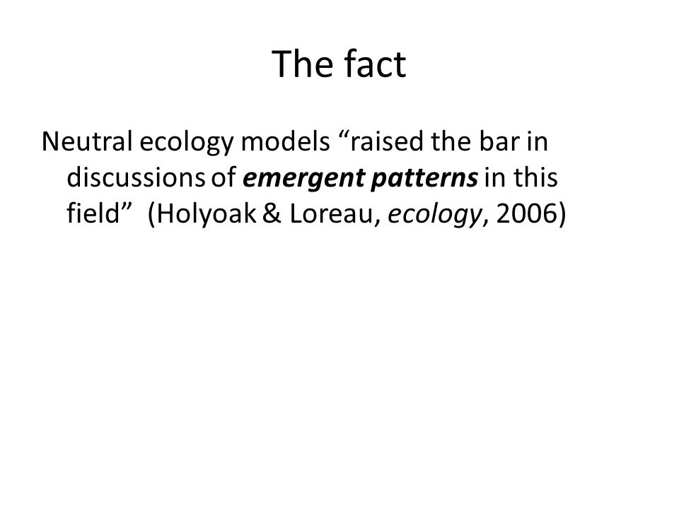 The fact Neutral ecology models raised the bar in discussions of emergent patterns in this field (Holyoak & Loreau, ecology, 2006)