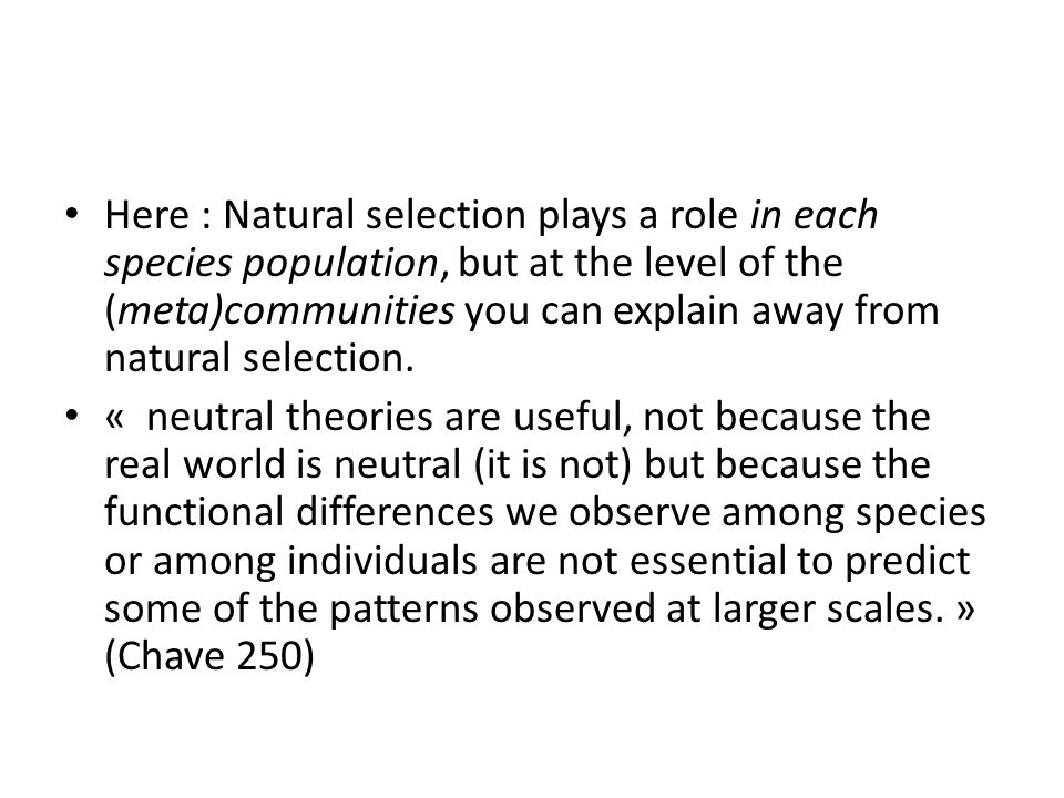 Here : Natural selection plays a role in each species population, but at the level of the (meta)communities you can explain away from natural selection.