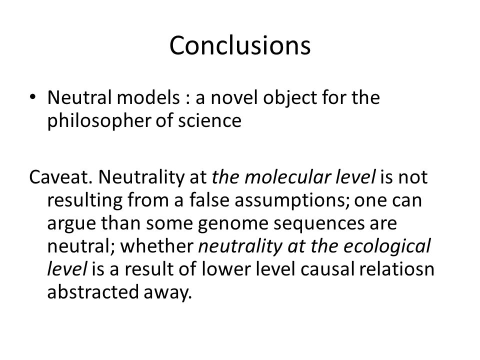 Conclusions Neutral models : a novel object for the philosopher of science Caveat.