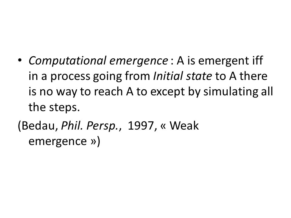Computational emergence : A is emergent iff in a process going from Initial state to A there is no way to reach A to except by simulating all the steps.