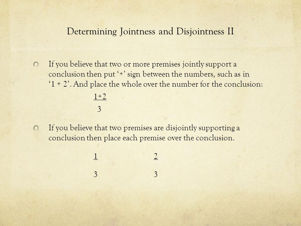 Determining Jointness and Disjointness II If you believe that two or more premises jointly support a conclusion then put + sign between the numbers, such as in 1 + 2.