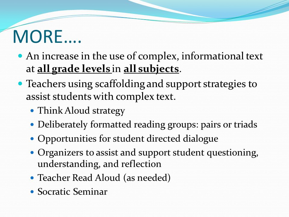 MORE…. An increase in the use of complex, informational text at all grade levels in all subjects. Teachers using scaffolding and support strategies to