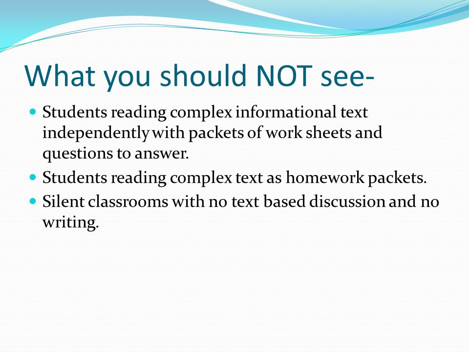 What you should NOT see- Students reading complex informational text independently with packets of work sheets and questions to answer. Students readi