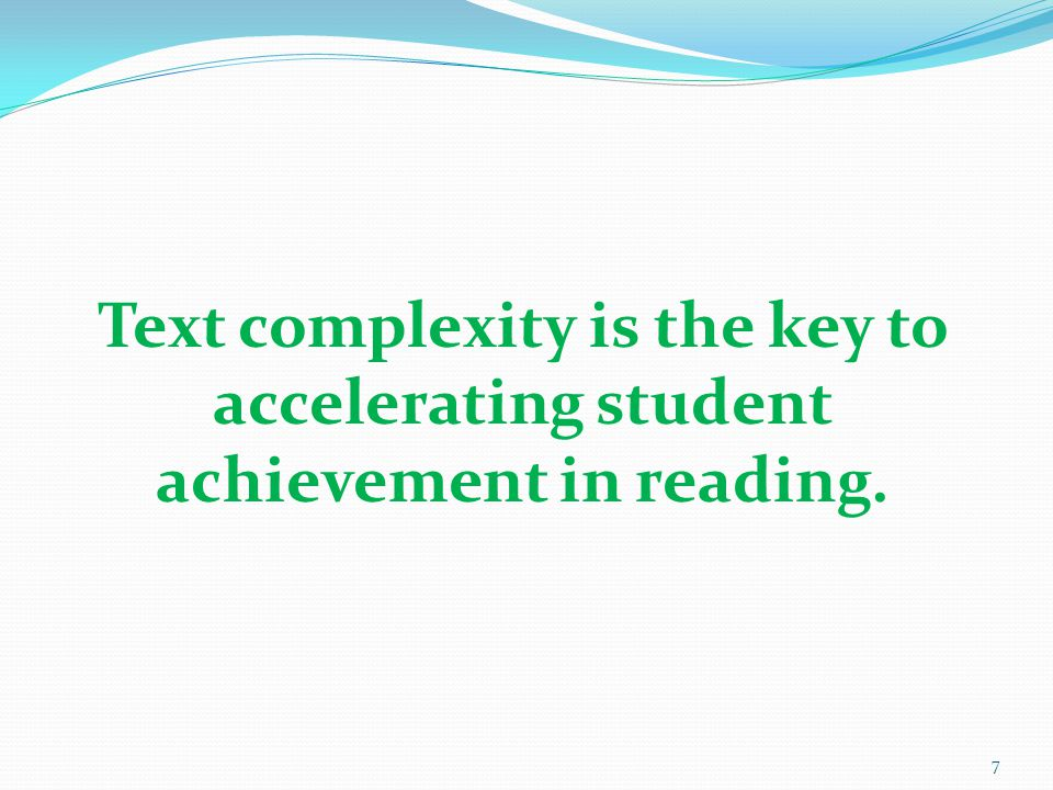 7 Text complexity is the key to accelerating student achievement in reading.