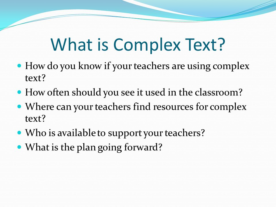 What is Complex Text? How do you know if your teachers are using complex text? How often should you see it used in the classroom? Where can your teach