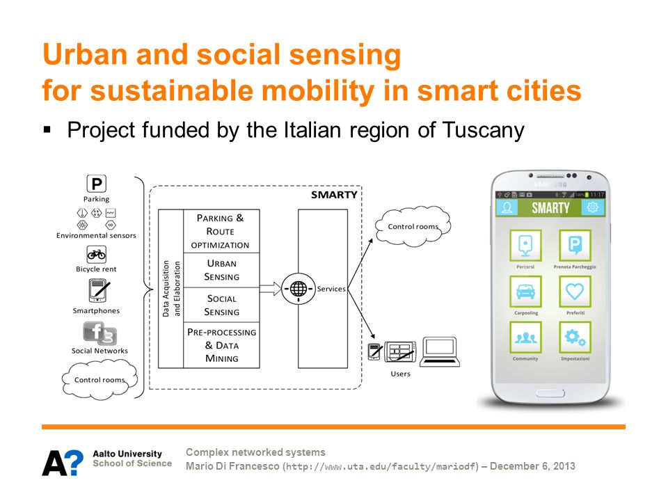 Complex networked systems Mario Di Francesco ( http://www.uta.edu/faculty/mariodf ) – December 6, 2013 Urban and social sensing for sustainable mobility in smart cities Project funded by the Italian region of Tuscany