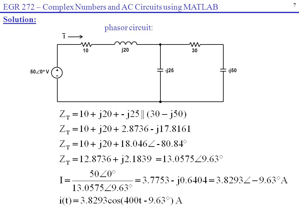7 EGR 272 – Complex Numbers and AC Circuits using MATLAB 50 0 V 1030 -j25-j50 j20 I Solution: phasor circuit: