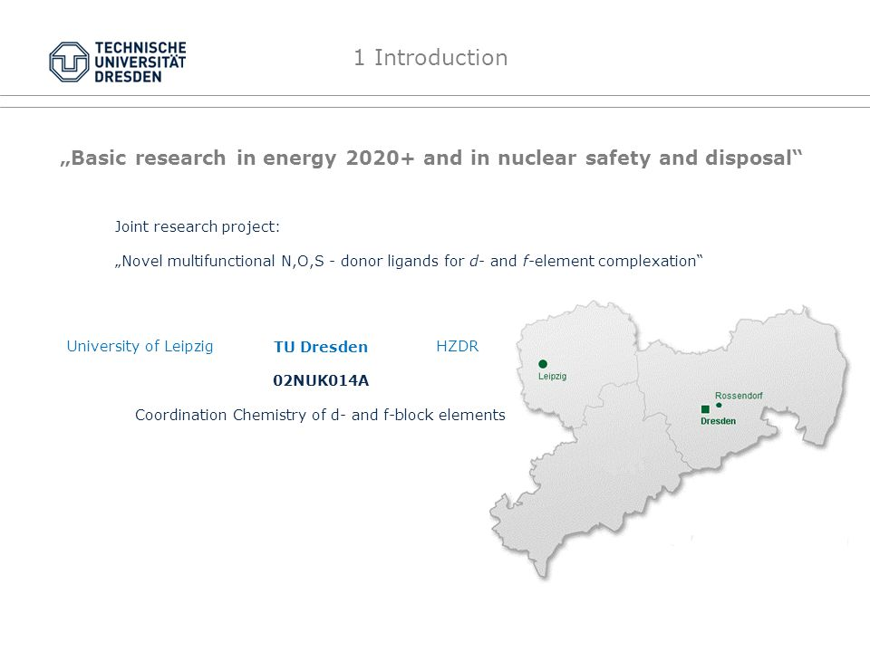 Basic research in energy 2020+ and in nuclear safety and disposal Coordination Chemistry of d- and f-block elements University of Leipzig TU Dresden HZDR 02NUK014A Joint research project: Novel multifunctional N,O,S - donor ligands for d- and f-element complexation 1 Introduction