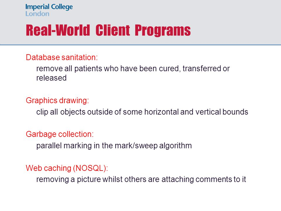 Real-World Client Programs Database sanitation: remove all patients who have been cured, transferred or released Graphics drawing: clip all objects outside of some horizontal and vertical bounds Garbage collection: parallel marking in the mark/sweep algorithm Web caching (NOSQL): removing a picture whilst others are attaching comments to it