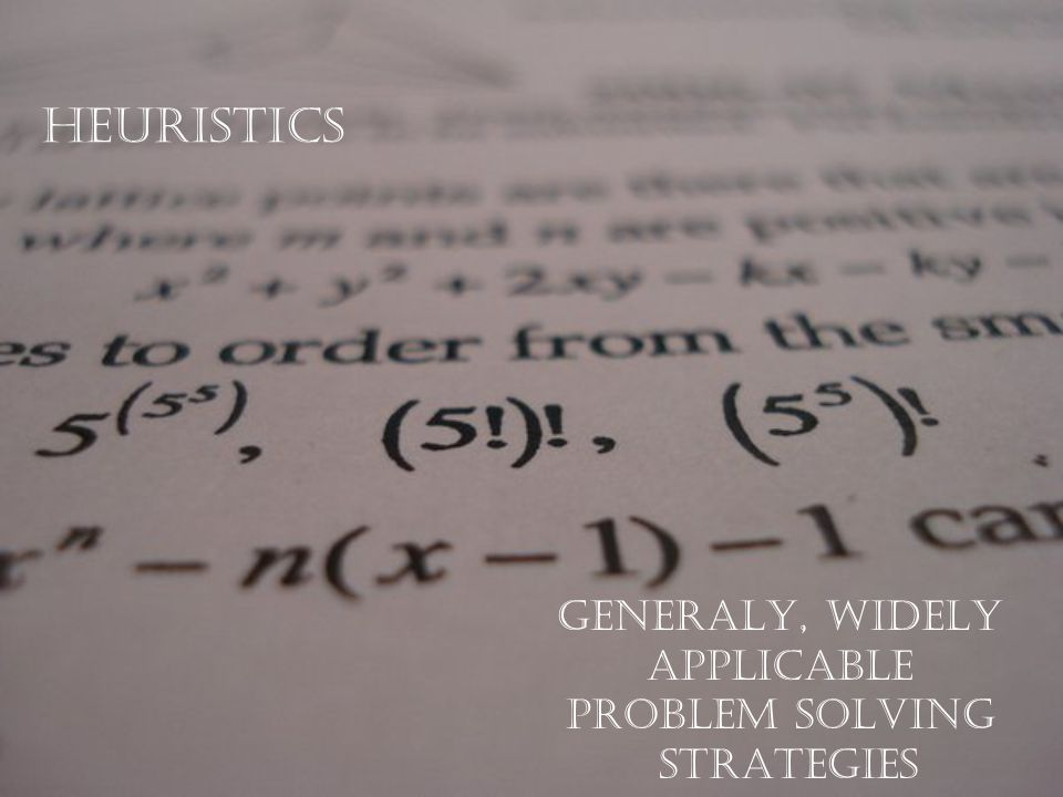 heuristics GENERALY, WIDELY APPLICABLE PROBLEM SOLVING STRATEGIES