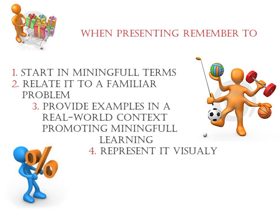 1.START IN MININGFULL TERMS 2. RELATE IT TO A FAMILIAR PROBLEM 3.