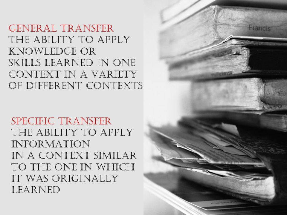 GENERAL TRANSFER THE ABILITY TO APPLY KNOWLEDGE OR SKILLS LEARNED IN ONE CONTEXT IN A VARIETY OF DIFFERENT CONTEXTS SPECIFIC TRANSFER THE ABILITY TO APPLY INFORMATION IN A CONTEXT SIMILAR TO THE ONE IN WHICH IT WAS ORIGINALLY LEARNED