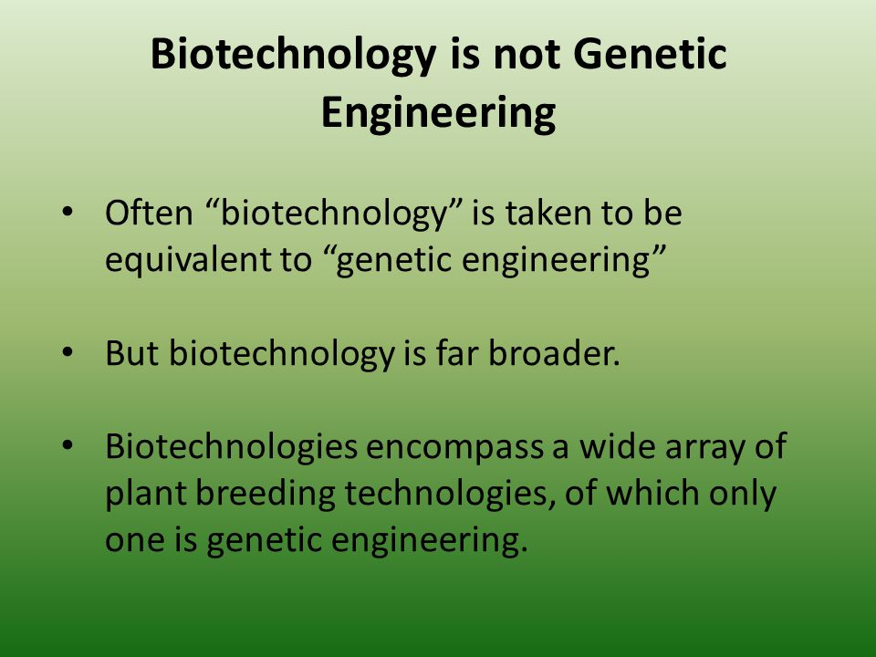 Biotechnology is not Genetic Engineering Often biotechnology is taken to be equivalent to genetic engineering But biotechnology is far broader. Biotec