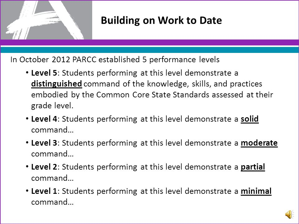 Building on Work to Date In October 2012 PARCC established 5 performance levels Level 5: Students performing at this level demonstrate a distinguished command of the knowledge, skills, and practices embodied by the Common Core State Standards assessed at their grade level.