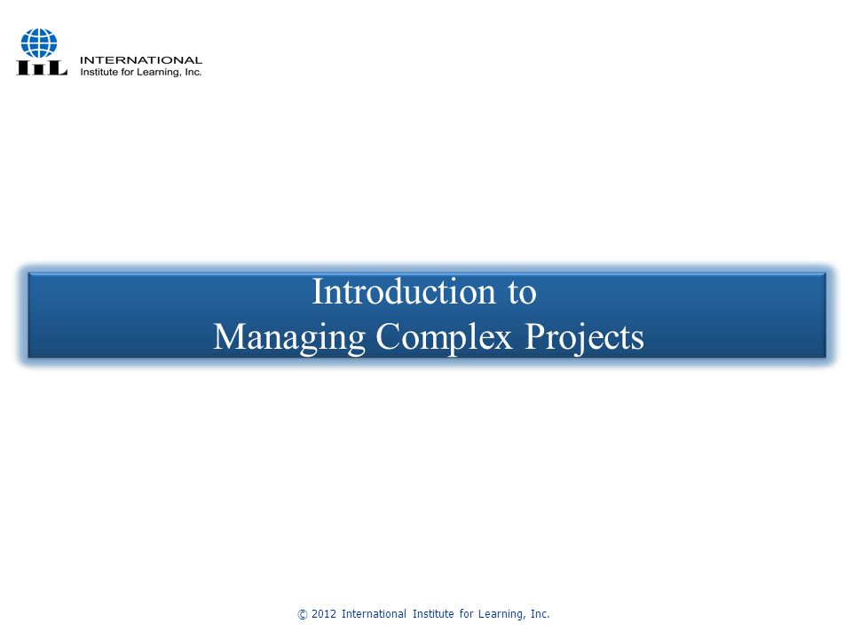 © 2012 International Institute for Learning, Inc. Introduction to Managing Complex Projects