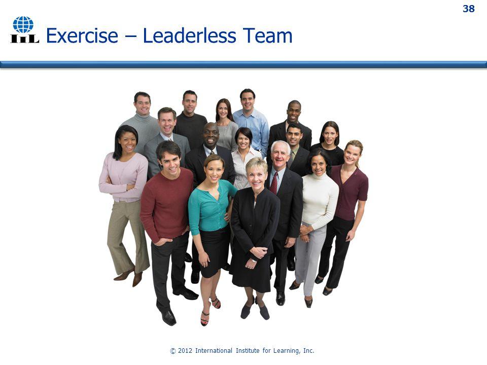 © 2012 International Institute for Learning, Inc. 38 Exercise – Leaderless Team