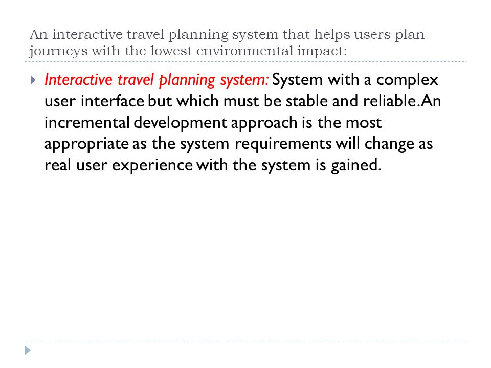 An interactive travel planning system that helps users plan journeys with the lowest environmental impact: Interactive travel planning system: System with a complex user interface but which must be stable and reliable.