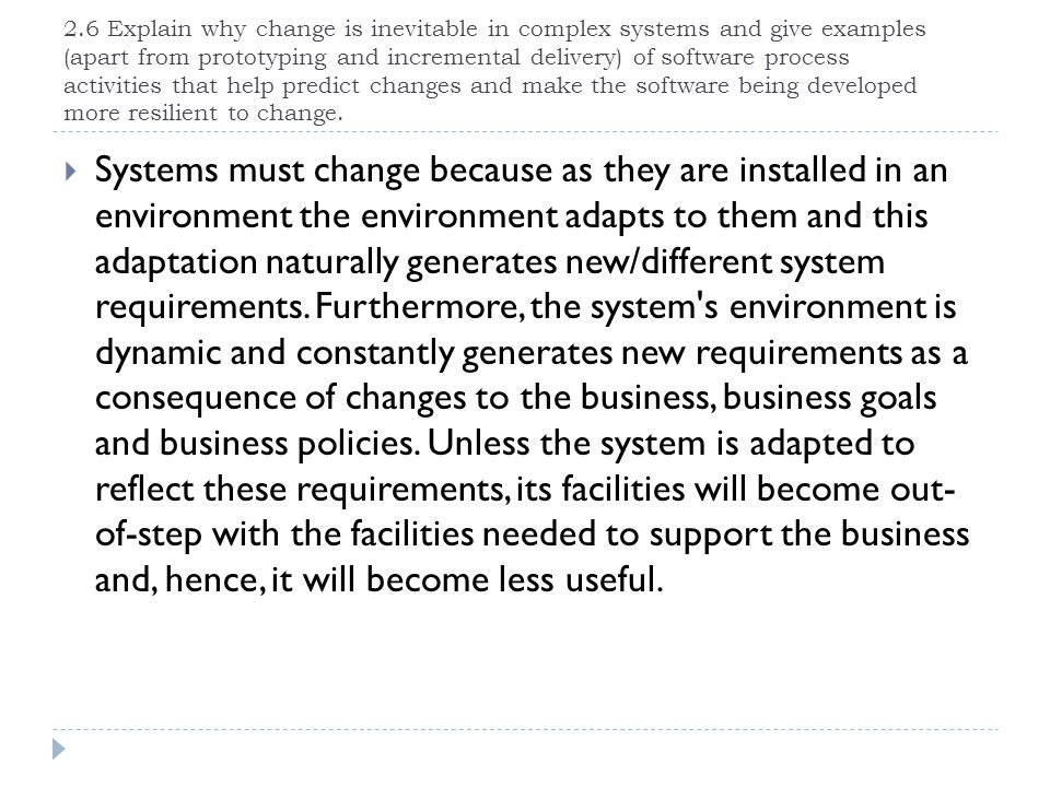 2.6 Explain why change is inevitable in complex systems and give examples (apart from prototyping and incremental delivery) of software process activi