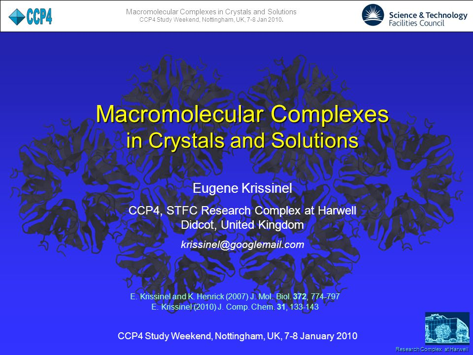 Macromolecular Complexes in Crystals and Solutions CCP4 Study Weekend, Nottingham, UK, 7-8 Jan 2010. Research Complex at Harwell Eugene Krissinel CCP4