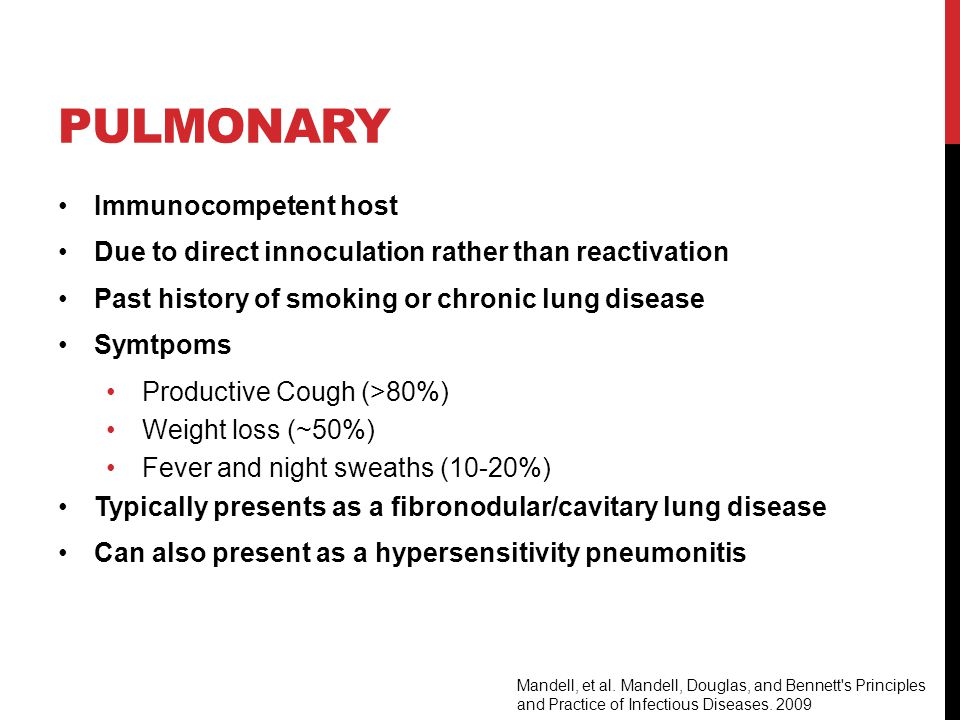 PULMONARY Immunocompetent host Due to direct innoculation rather than reactivation Past history of smoking or chronic lung disease Symtpoms Productive Cough (>80%) Weight loss (~50%) Fever and night sweaths (10-20%) Typically presents as a fibronodular/cavitary lung disease Can also present as a hypersensitivity pneumonitis Mandell, et al.