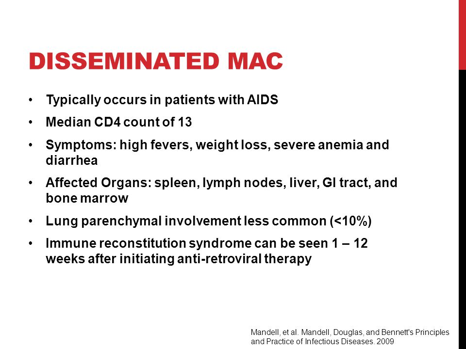 DISSEMINATED MAC Typically occurs in patients with AIDS Median CD4 count of 13 Symptoms: high fevers, weight loss, severe anemia and diarrhea Affected Organs: spleen, lymph nodes, liver, GI tract, and bone marrow Lung parenchymal involvement less common (<10%) Immune reconstitution syndrome can be seen 1 – 12 weeks after initiating anti-retroviral therapy Mandell, et al.