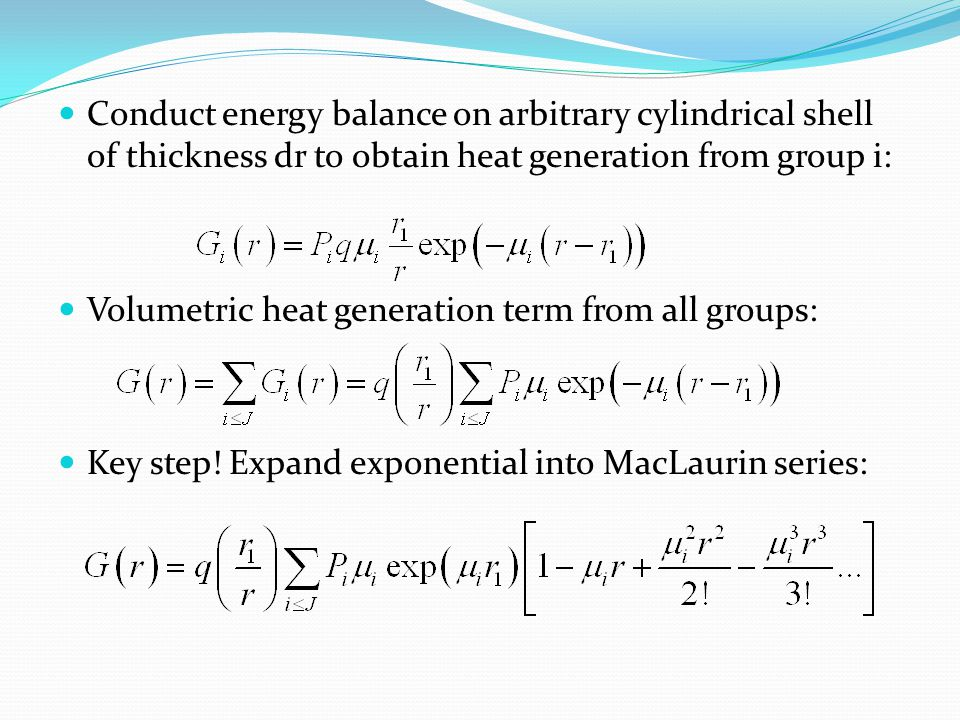 Conduct energy balance on arbitrary cylindrical shell of thickness dr to obtain heat generation from group i: Volumetric heat generation term from all groups: Key step.