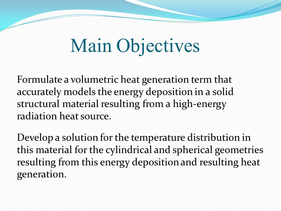 Main Objectives Formulate a volumetric heat generation term that accurately models the energy deposition in a solid structural material resulting from a high-energy radiation heat source.
