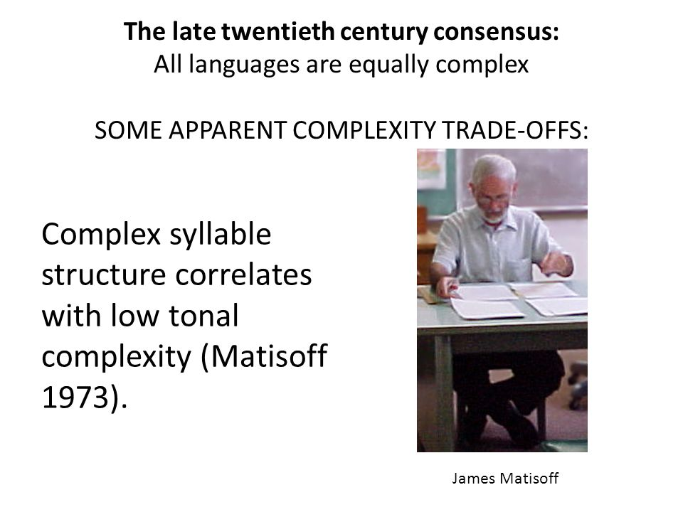 The late twentieth century consensus: All languages are equally complex SOME APPARENT COMPLEXITY TRADE-OFFS: Complex syllable structure correlates with low tonal complexity (Matisoff 1973).