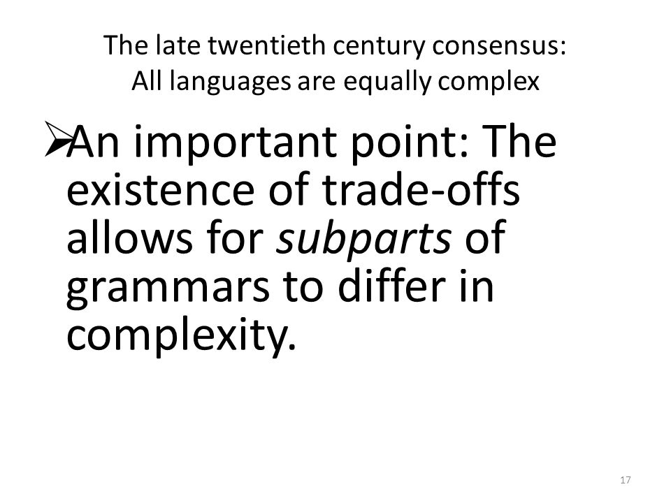 The late twentieth century consensus: All languages are equally complex An important point: The existence of trade-offs allows for subparts of grammars to differ in complexity.