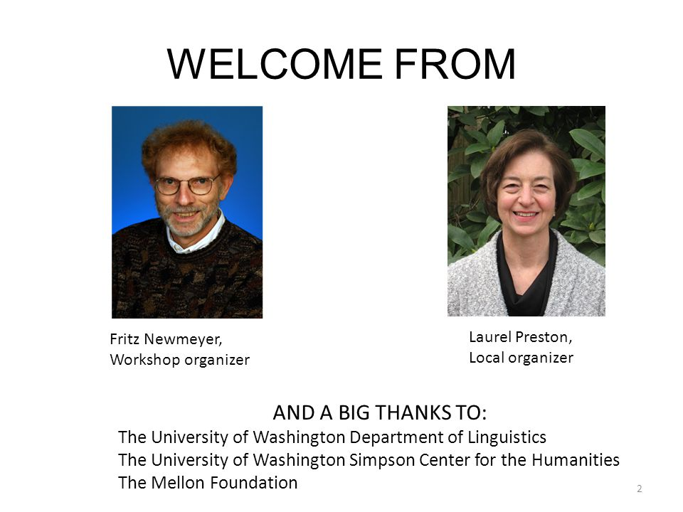 WELCOME FROM Fritz Newmeyer, Workshop organizer Laurel Preston, Local organizer AND A BIG THANKS TO: The University of Washington Department of Linguistics The University of Washington Simpson Center for the Humanities The Mellon Foundation 2