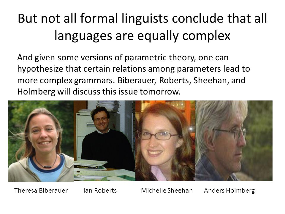 But not all formal linguists conclude that all languages are equally complex And given some versions of parametric theory, one can hypothesize that certain relations among parameters lead to more complex grammars.