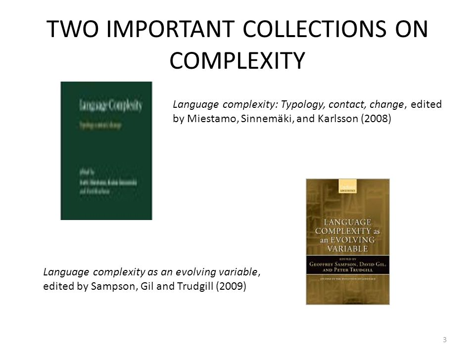 TWO IMPORTANT COLLECTIONS ON COMPLEXITY Language complexity: Typology, contact, change, edited by Miestamo, Sinnemäki, and Karlsson (2008) Language complexity as an evolving variable, edited by Sampson, Gil and Trudgill (2009) 3
