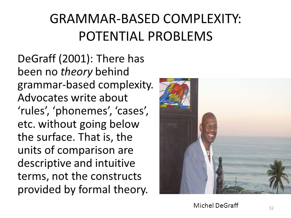 GRAMMAR-BASED COMPLEXITY: POTENTIAL PROBLEMS DeGraff (2001): There has been no theory behind grammar-based complexity.