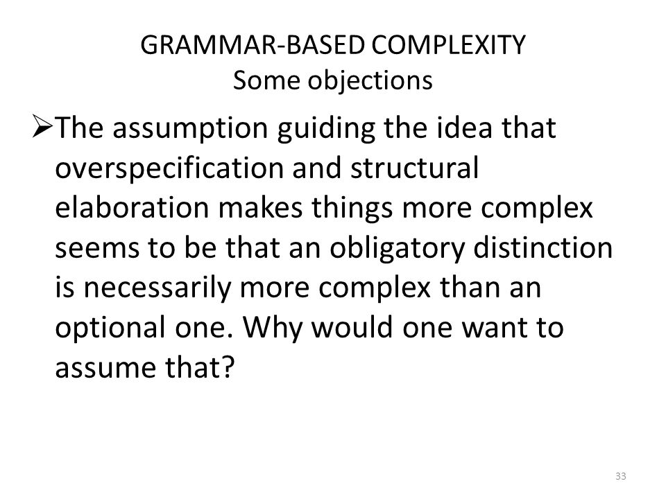 GRAMMAR-BASED COMPLEXITY Some objections The assumption guiding the idea that overspecification and structural elaboration makes things more complex seems to be that an obligatory distinction is necessarily more complex than an optional one.