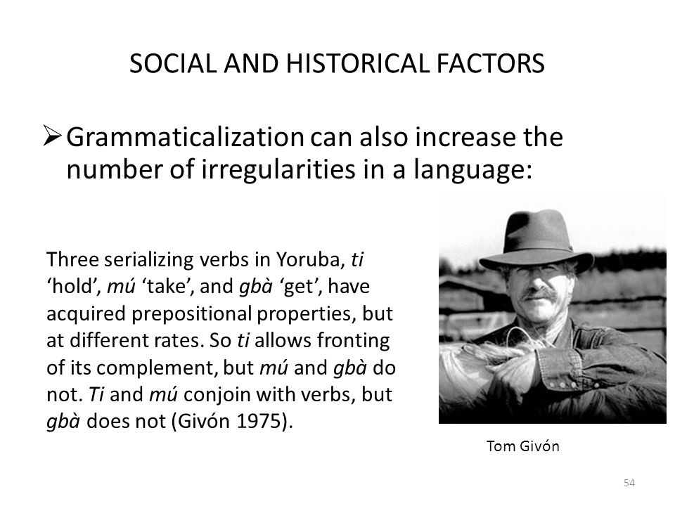 SOCIAL AND HISTORICAL FACTORS Grammaticalization can also increase the number of irregularities in a language: 54 Three serializing verbs in Yoruba, ti hold, mú take, and gbà get, have acquired prepositional properties, but at different rates.
