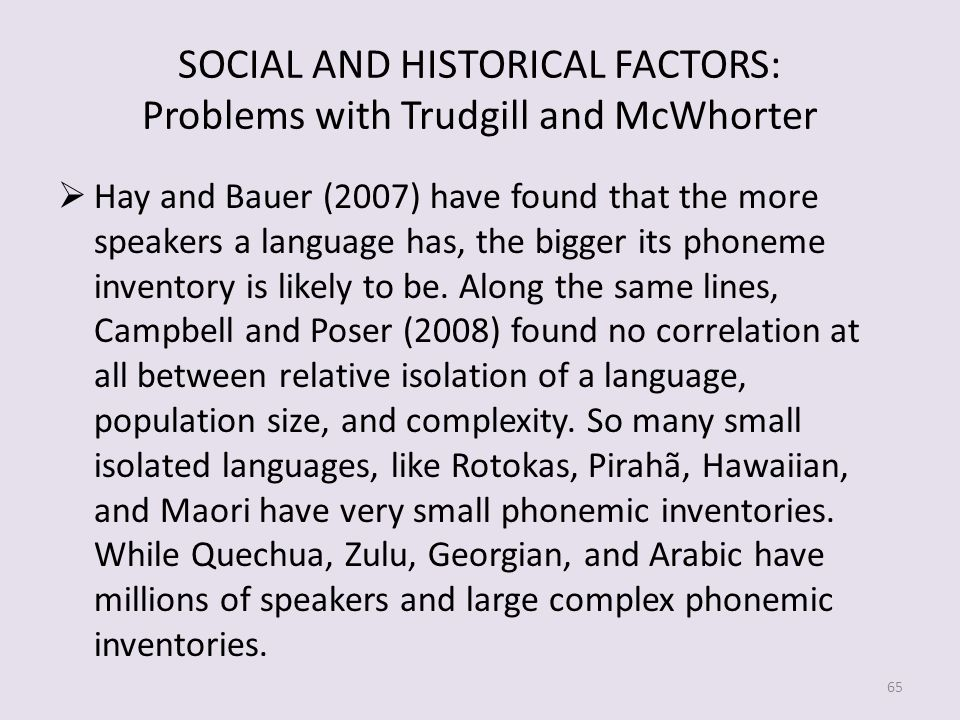 SOCIAL AND HISTORICAL FACTORS: Problems with Trudgill and McWhorter Hay and Bauer (2007) have found that the more speakers a language has, the bigger its phoneme inventory is likely to be.