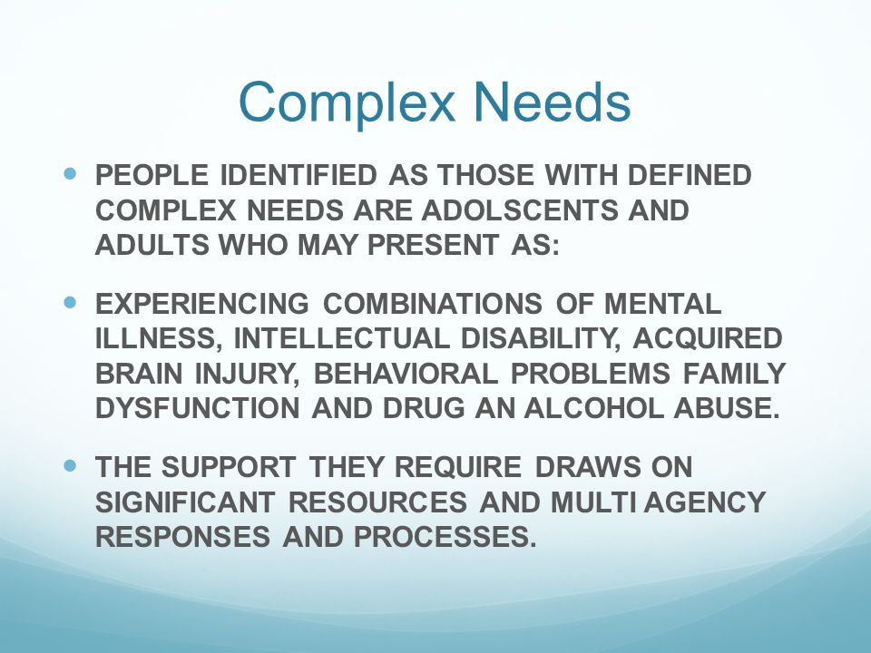 Complex Needs PEOPLE IDENTIFIED AS THOSE WITH DEFINED COMPLEX NEEDS ARE ADOLSCENTS AND ADULTS WHO MAY PRESENT AS: EXPERIENCING COMBINATIONS OF MENTAL