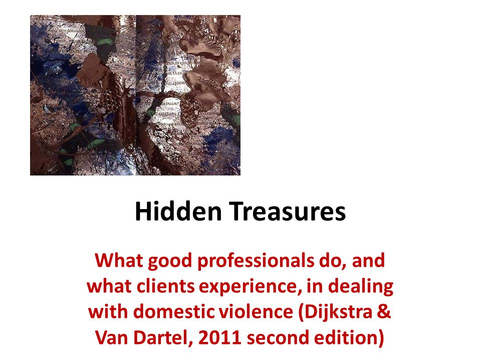 Hidden treasures Study of professionals and clients confronted with partner violence and child abuse Portraits of expert practitioners and three clients Study of literature on DV and tacit knowing Interviews with clients on their experiences