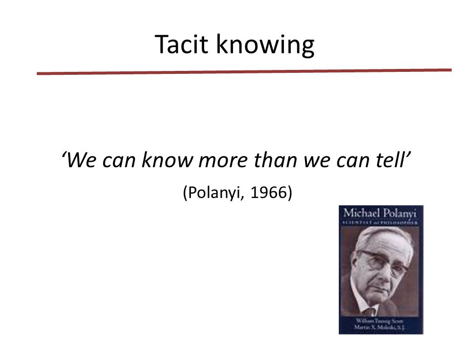 Tacit knowing It can be a treasure It is often hidden It is highly personal and based on experience It can be without words, self-evident or unconsious It can create good work