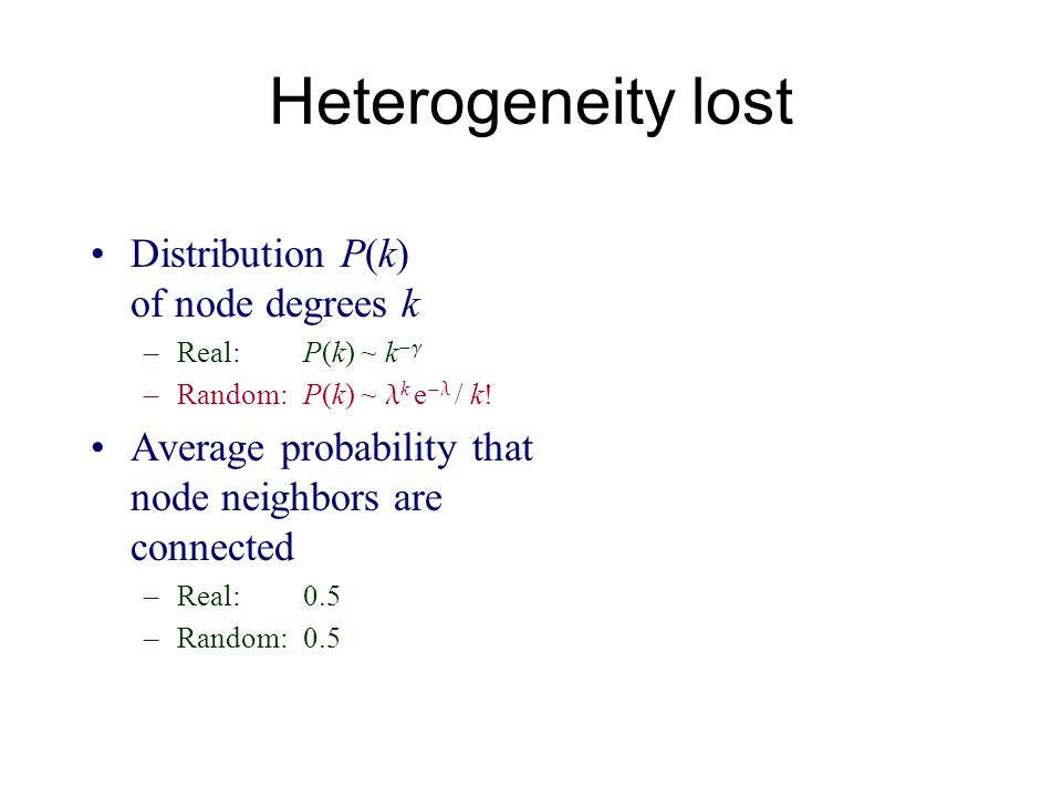 Heterogeneity lost Distribution P(k) of node degrees k –Real:P(k) ~ k –Random:P(k) ~ k e / k! Average probability that node neighbors are connected –R