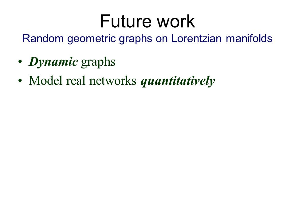 Future work Random geometric graphs on Lorentzian manifolds Dynamic graphs Model real networks quantitatively