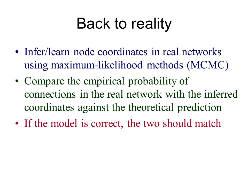 Back to reality Infer/learn node coordinates in real networks using maximum-likelihood methods (MCMC) Compare the empirical probability of connections