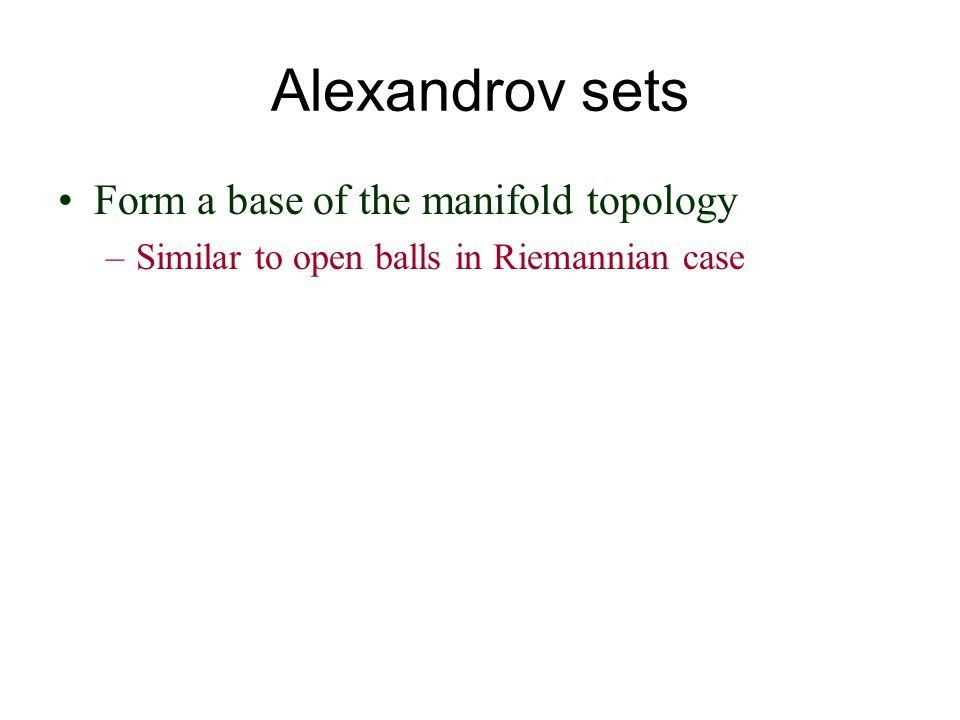 Alexandrov sets Form a base of the manifold topology –Similar to open balls in Riemannian case