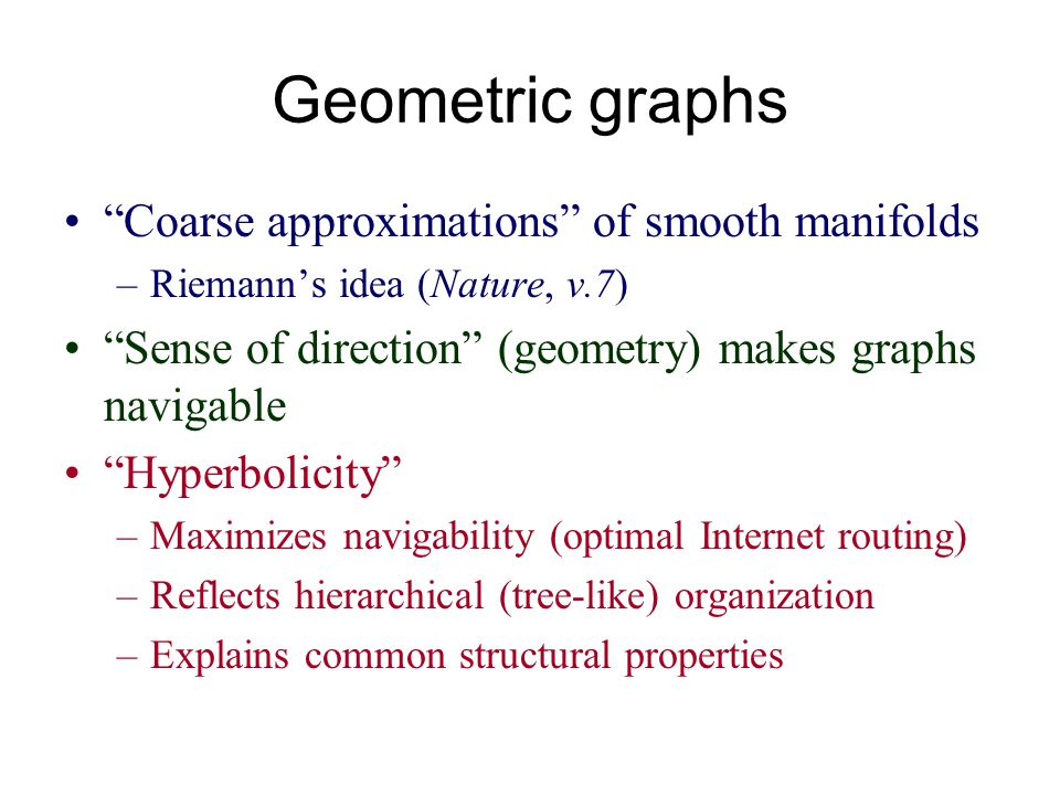 Geometric graphs Coarse approximations of smooth manifolds –Riemanns idea (Nature, v.7) Sense of direction (geometry) makes graphs navigable Hyperboli