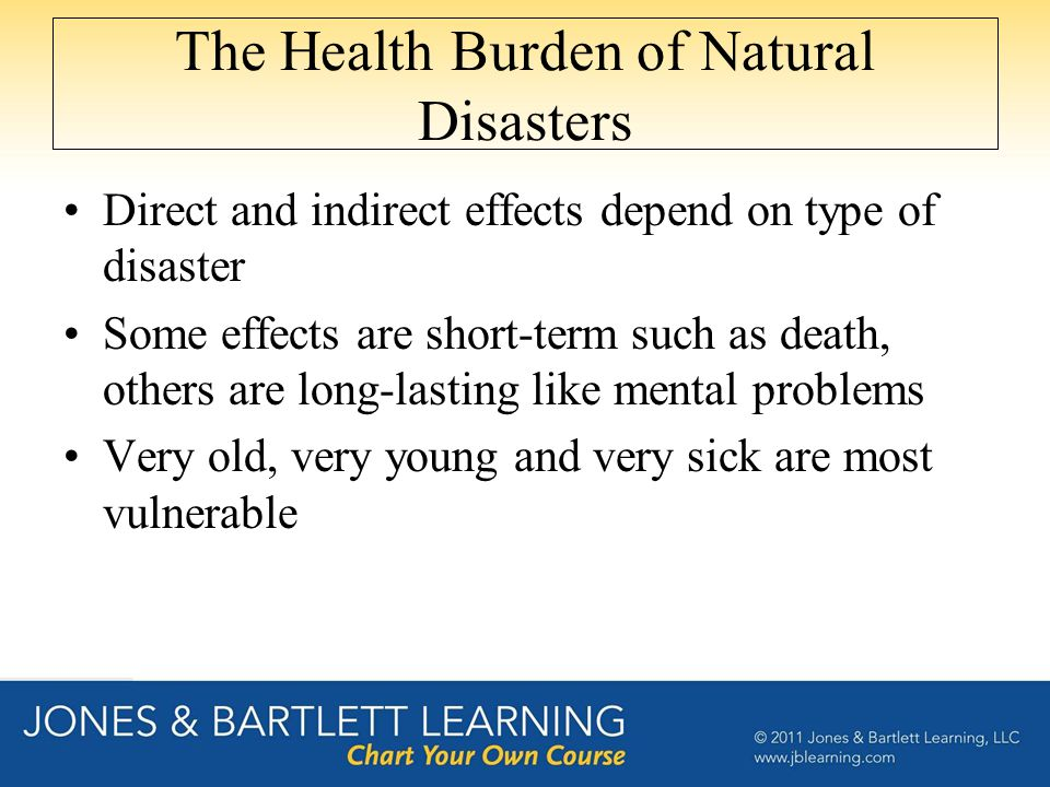 The Health Burden of Natural Disasters Direct and indirect effects depend on type of disaster Some effects are short-term such as death, others are long-lasting like mental problems Very old, very young and very sick are most vulnerable