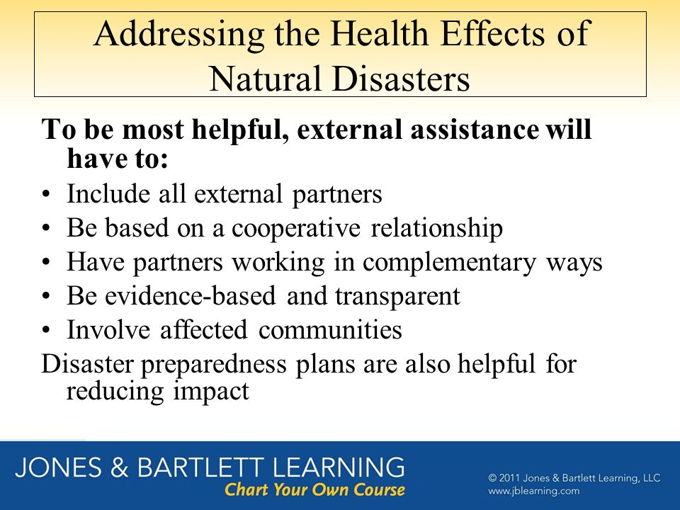 Addressing the Health Effects of Natural Disasters To be most helpful, external assistance will have to: Include all external partners Be based on a cooperative relationship Have partners working in complementary ways Be evidence-based and transparent Involve affected communities Disaster preparedness plans are also helpful for reducing impact