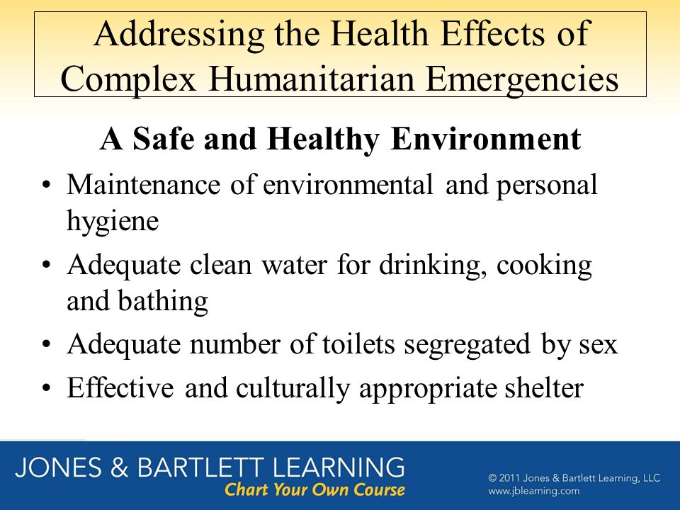 Addressing the Health Effects of Complex Humanitarian Emergencies A Safe and Healthy Environment Maintenance of environmental and personal hygiene Adequate clean water for drinking, cooking and bathing Adequate number of toilets segregated by sex Effective and culturally appropriate shelter
