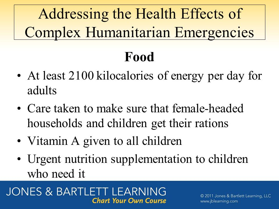 Addressing the Health Effects of Complex Humanitarian Emergencies Food At least 2100 kilocalories of energy per day for adults Care taken to make sure that female-headed households and children get their rations Vitamin A given to all children Urgent nutrition supplementation to children who need it