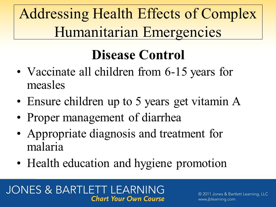 Addressing Health Effects of Complex Humanitarian Emergencies Disease Control Vaccinate all children from 6-15 years for measles Ensure children up to 5 years get vitamin A Proper management of diarrhea Appropriate diagnosis and treatment for malaria Health education and hygiene promotion